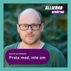 """Formgiven bild, foto av Niklas som tittar in i kameran, utomhus, gröna buskar i bakgrunden, turkos ram, lila pratbubbla med text """"Niklas Altermark: Prata med, inte om"""", logga Allierade berättar."""